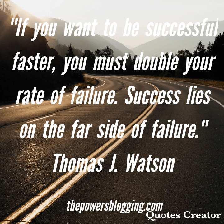 If you want to be successful faster, you must double your rate of failure. Success lies on the far side of failure. Thomas J. Watson  The powers